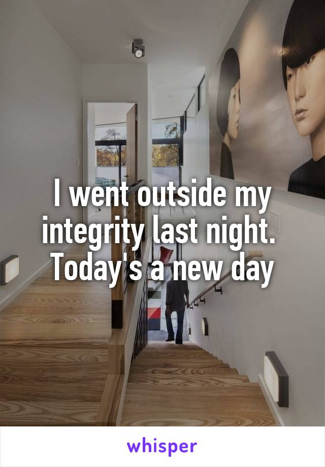 I went outside my integrity last night.  Today's a new day