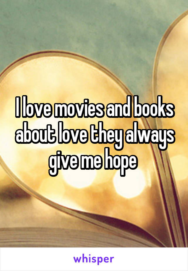 I love movies and books about love they always give me hope