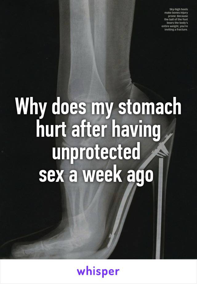 Why does my stomach hurt after having unprotected  sex a week ago