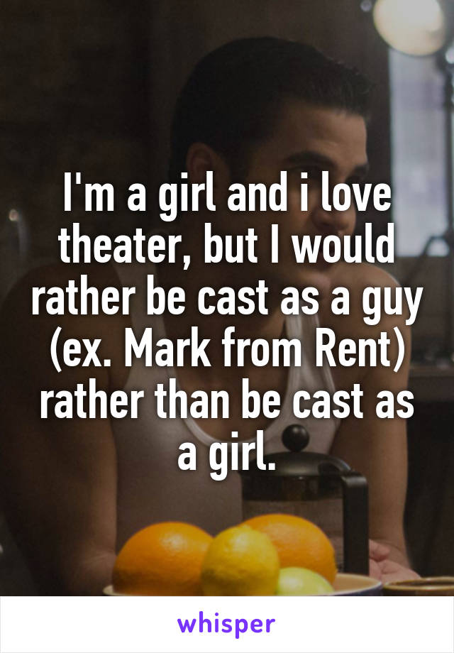 I'm a girl and i love theater, but I would rather be cast as a guy (ex. Mark from Rent) rather than be cast as a girl.