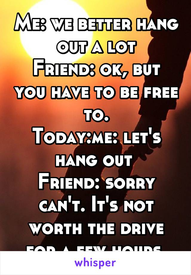 Me: we better hang out a lot Friend: ok, but you have to be free to. Today:me: let's hang out  Friend: sorry can't. It's not worth the drive for a few hours