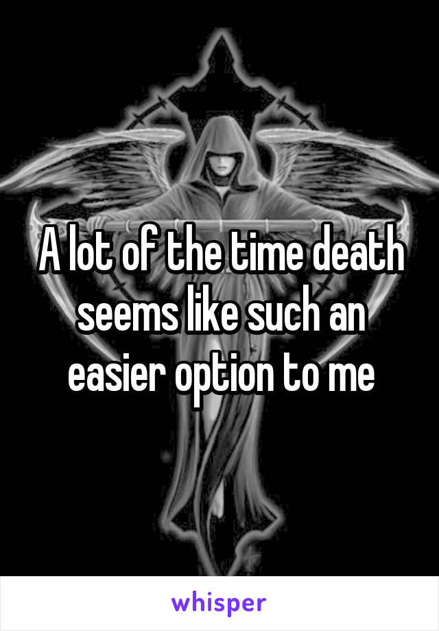 A lot of the time death seems like such an easier option to me