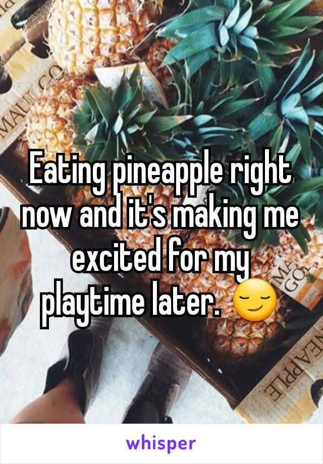 Eating pineapple right now and it's making me excited for my playtime later. 😏