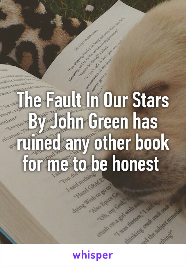 The Fault In Our Stars By John Green has ruined any other book for me to be honest