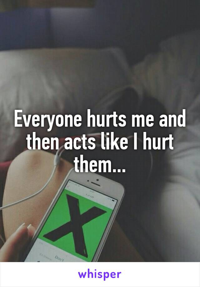 Everyone hurts me and then acts like I hurt them...