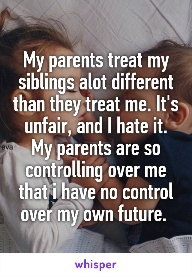 My parents treat my siblings alot different than they treat me. It's unfair, and I hate it. My parents are so controlling over me that i have no control over my own future.
