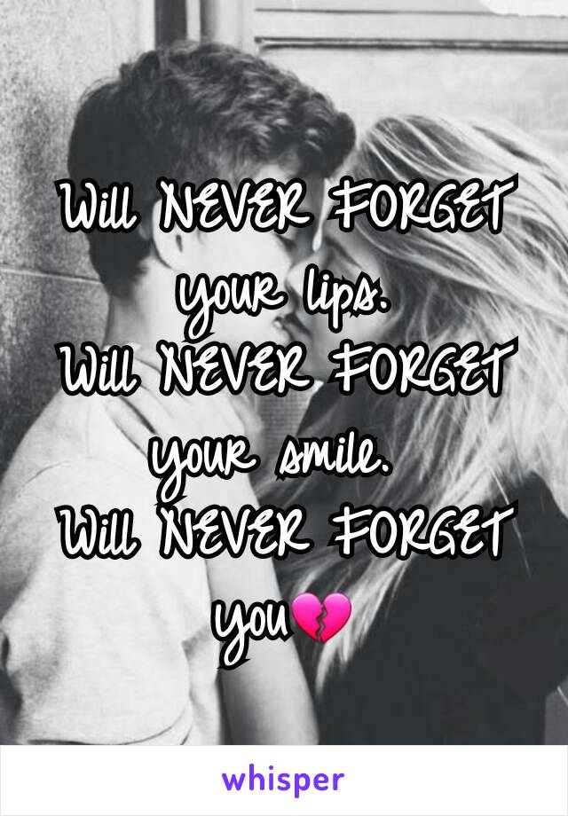 Will NEVER FORGET  your lips. Will NEVER FORGET  your smile.  Will NEVER FORGET     you💔