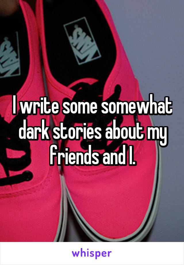 I write some somewhat dark stories about my friends and I.