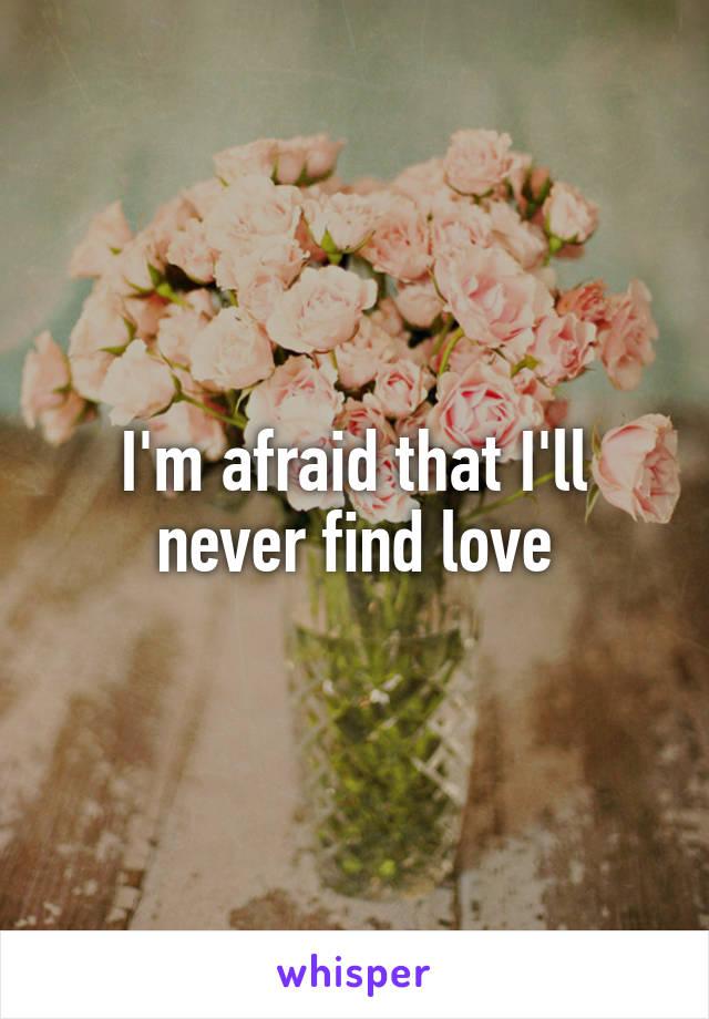I'm afraid that I'll never find love