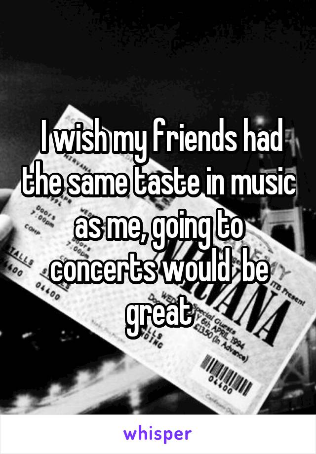 I wish my friends had the same taste in music as me, going to concerts would  be great