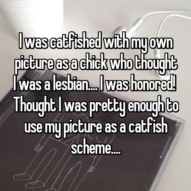 I was catfished with my own picture as a chick who thought I was a lesbian.... I was honored!  Thought I was pretty enough to use my picture as a catfish scheme....