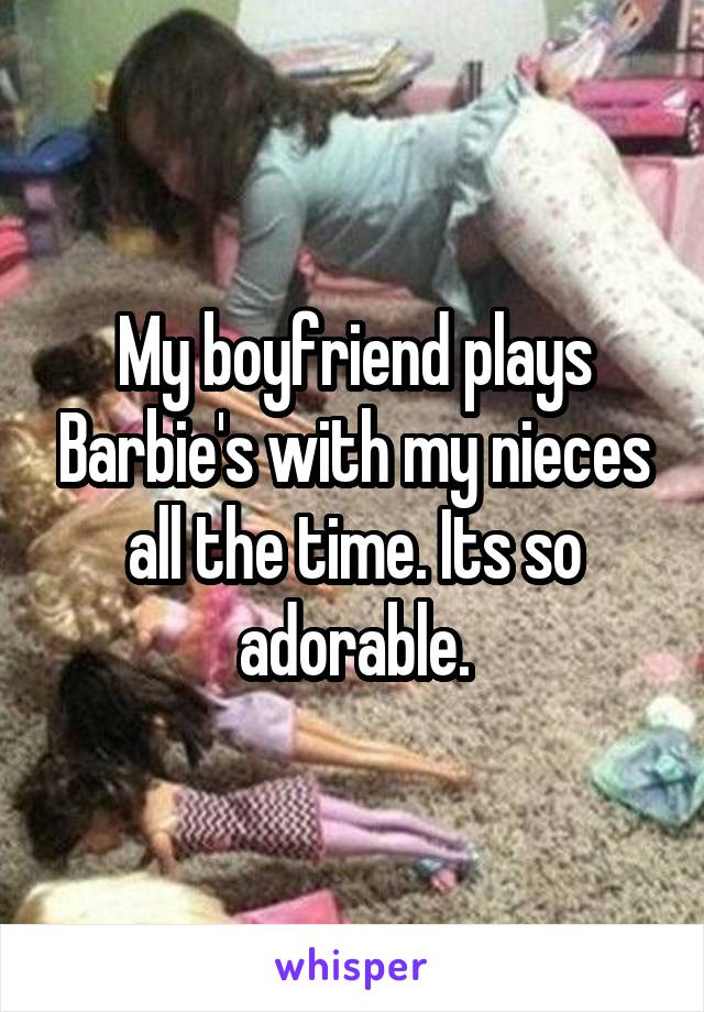 My boyfriend plays Barbie's with my nieces all the time. Its so adorable.
