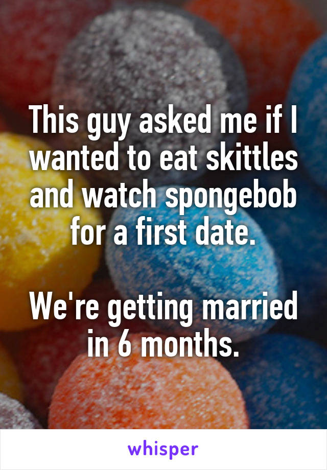 This guy asked me if I wanted to eat skittles and watch spongebob for a first date.  We're getting married in 6 months.