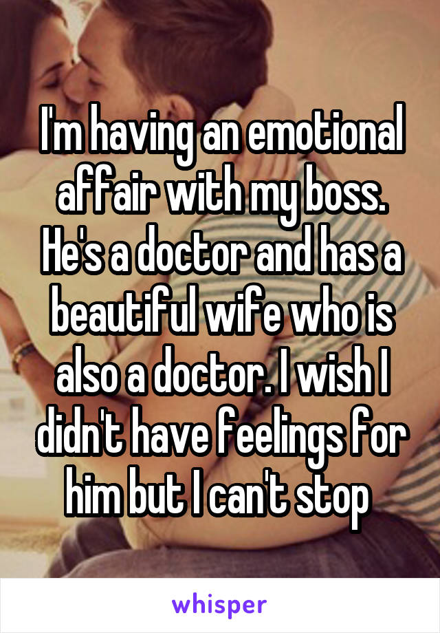 I'm having an emotional affair with my boss  He's a doctor and has a