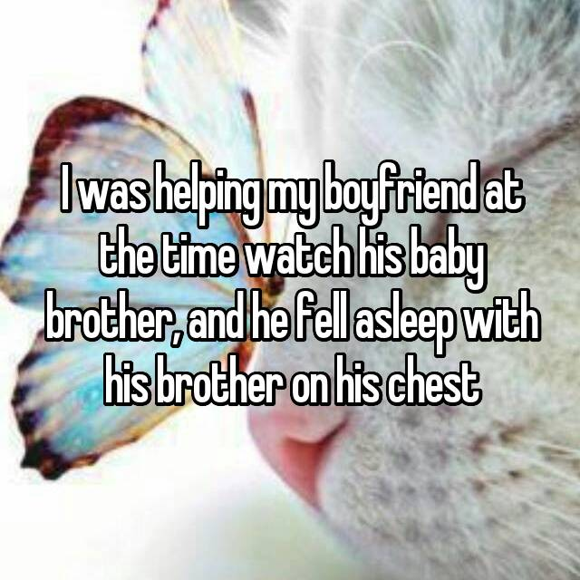 I was helping my boyfriend at the time watch his baby brother, and he fell asleep with his brother on his chest