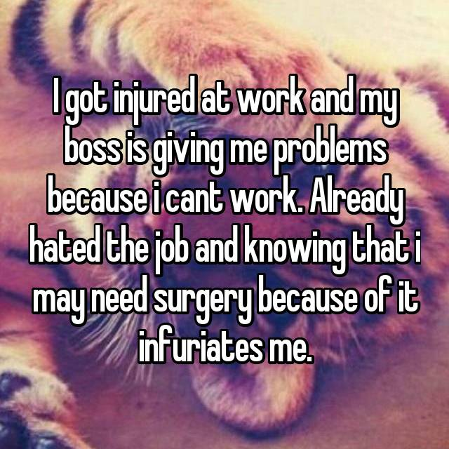 I got injured at work and my boss is giving me problems because i cant work. Already hated the job and knowing that i may need surgery because of it infuriates me.
