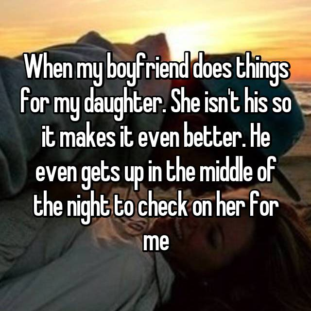 When my boyfriend does things for my daughter. She isn't his so it makes it even better. He even gets up in the middle of the night to check on her for me