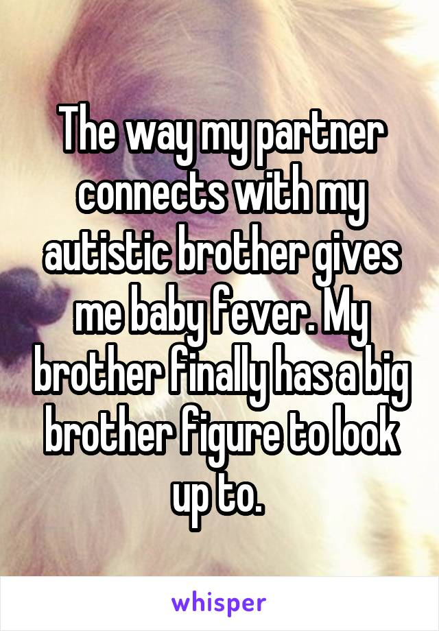 The way my partner connects with my autistic brother gives me baby fever. My brother finally has a big brother figure to look up to.
