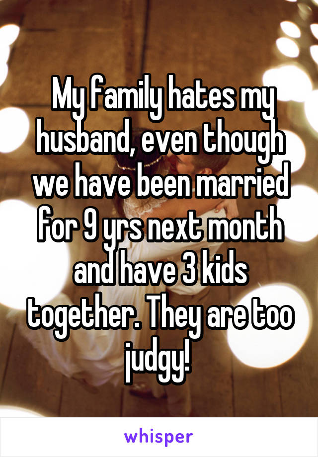 My family hates my husband, even though we have been married for 9 yrs next month and have 3 kids together. They are too judgy!