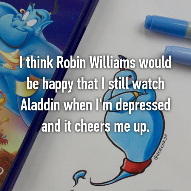 I think Robin Williams would be happy that I still watch Aladdin when I'm depressed and it cheers me up.
