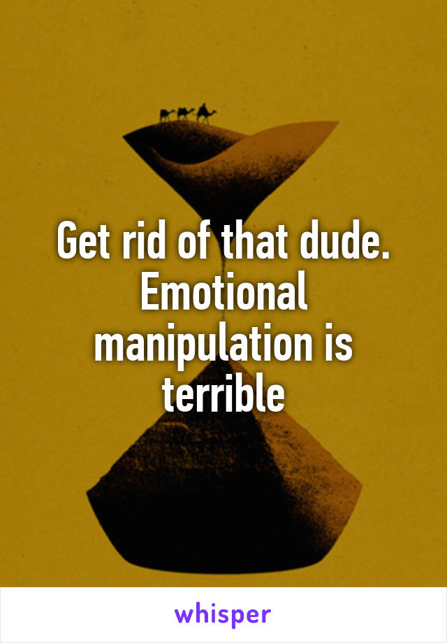 Get rid of that dude  Emotional manipulation is terrible