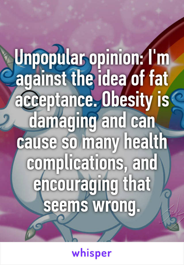 Unpopular opinion: I'm against the idea of fat acceptance. Obesity is damaging and can cause so many health complications, and encouraging that seems wrong.