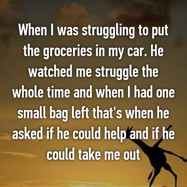 When I was struggling to put the groceries in my car. He watched me struggle the whole time and when I had one small bag left that's when he asked if he could help and if he could take me out😒