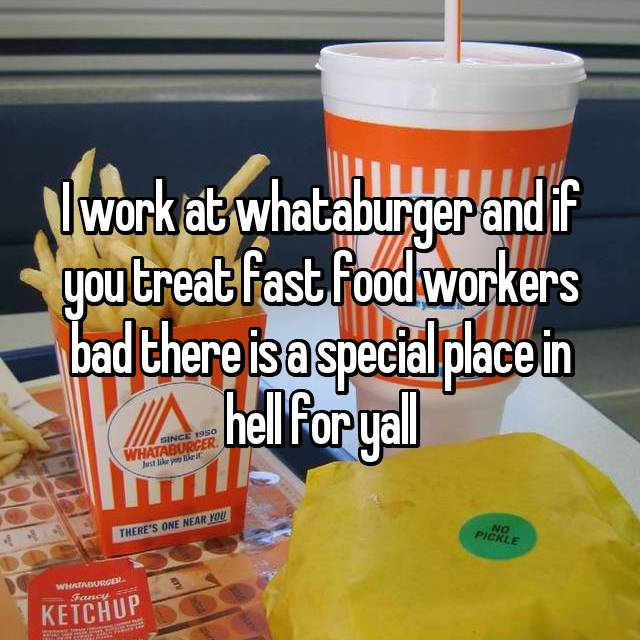 I work at whataburger and if you treat fast food workers bad there is a special place in hell for yall
