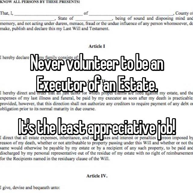 Never volunteer to be an Executor of an Estate.  It's the least appreciative job!