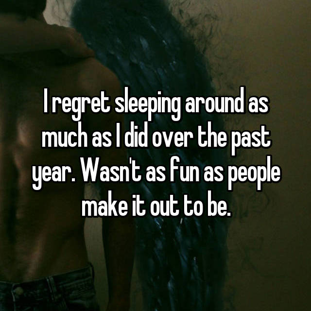 I regret sleeping around as much as I did over the past year. Wasn't as fun as people make it out to be.