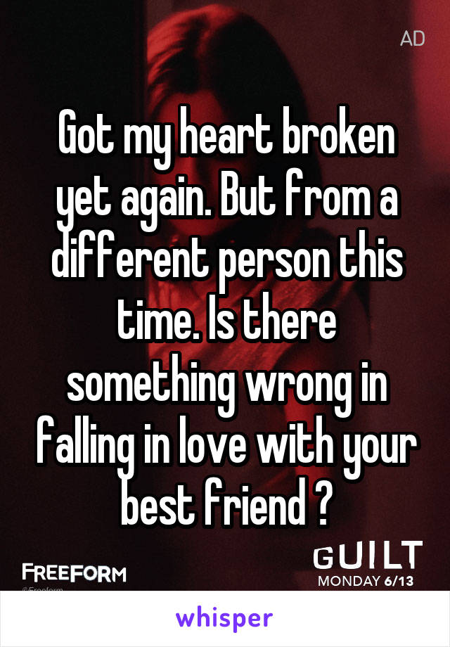 Got my heart broken yet again. But from a different person this time. Is there something wrong in falling in love with your best friend ?