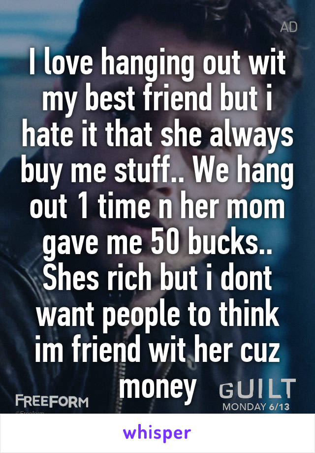 I love hanging out wit my best friend but i hate it that she always buy me stuff.. We hang out 1 time n her mom gave me 50 bucks.. Shes rich but i dont want people to think im friend wit her cuz money