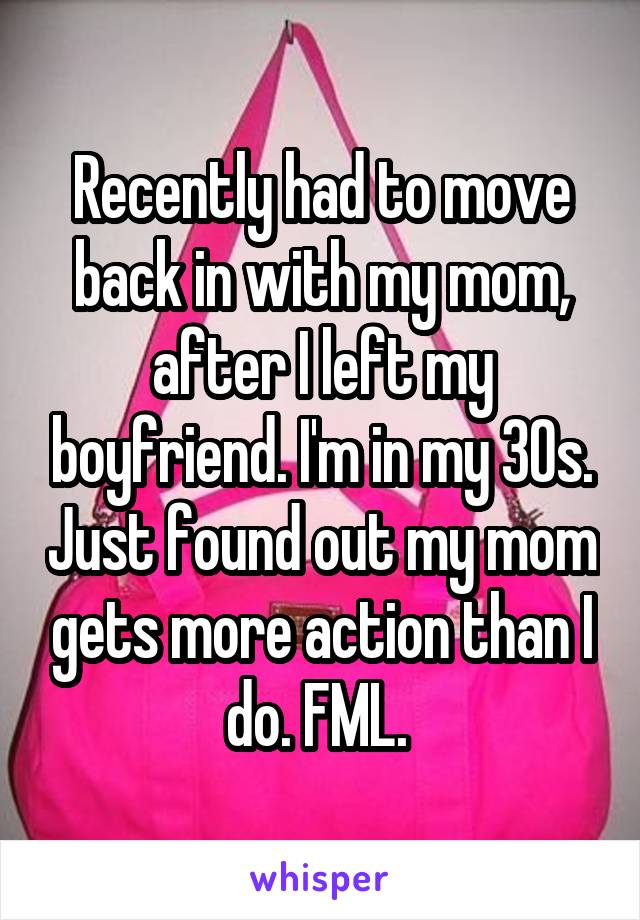 Recently had to move back in with my mom, after I left my boyfriend. I'm in my 30s. Just found out my mom gets more action than I do. FML.