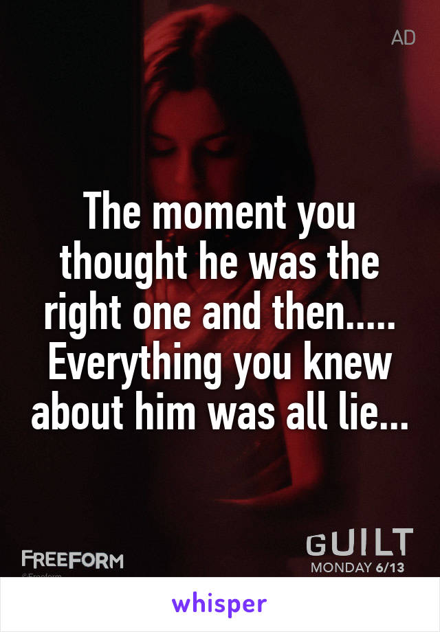 The moment you thought he was the right one and then..... Everything you knew about him was all lie...