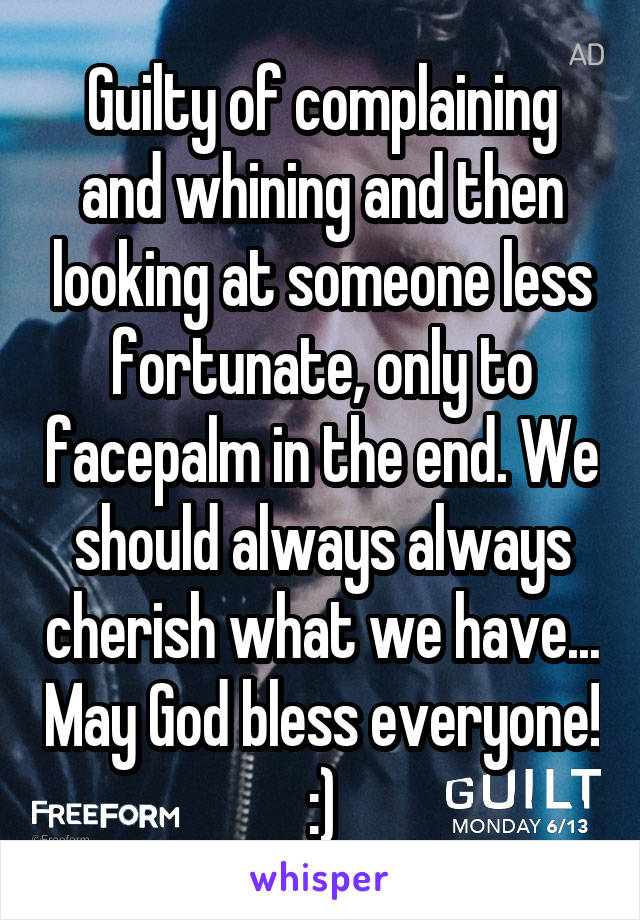 Guilty of complaining and whining and then looking at someone less fortunate, only to facepalm in the end. We should always always cherish what we have... May God bless everyone! :)