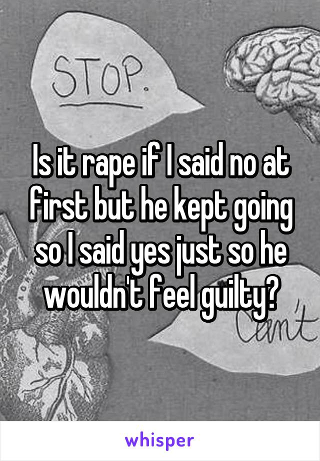 Is it rape if I said no at first but he kept going so I said yes just so he wouldn't feel guilty?