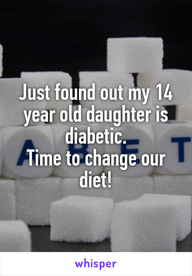 Just found out my 14 year old daughter is diabetic. Time to change our diet!