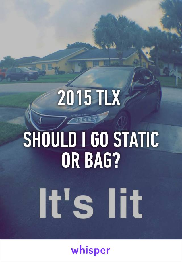 2015 TLX   SHOULD I GO STATIC OR BAG?