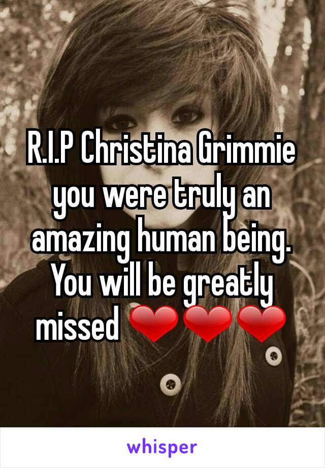 R.I.P Christina Grimmie you were truly an amazing human being. You will be greatly missed ❤❤❤