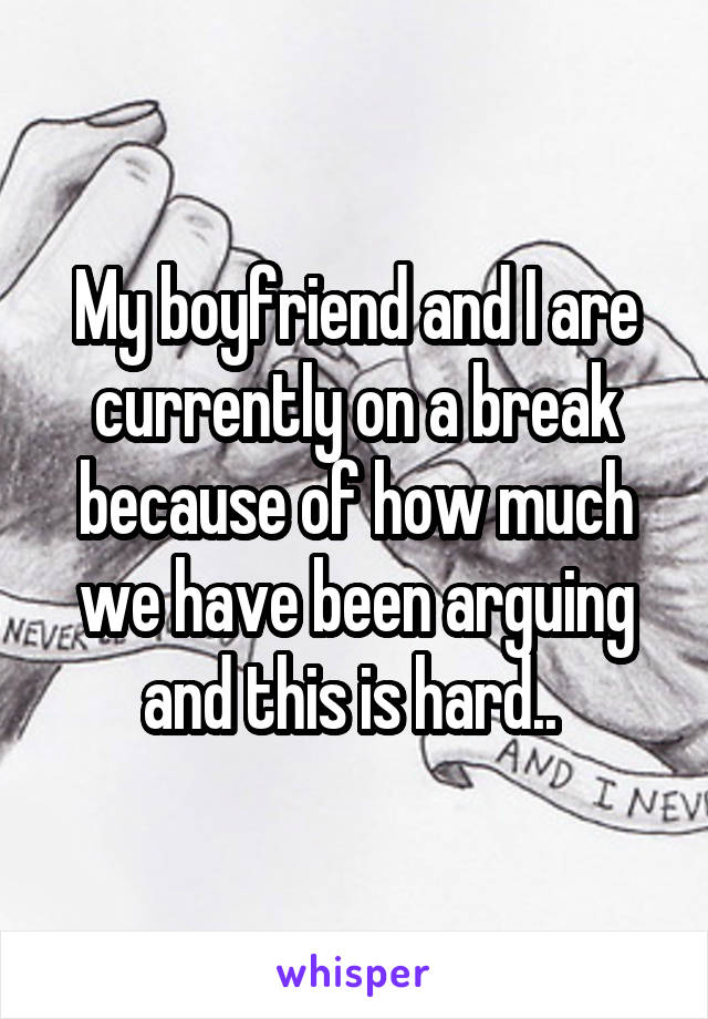 My boyfriend and I are currently on a break because of how much we have been arguing and this is hard..