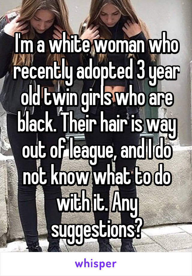 I'm a white woman who recently adopted 3 year old twin girls who are black. Their hair is way out of league, and I do not know what to do with it. Any suggestions?