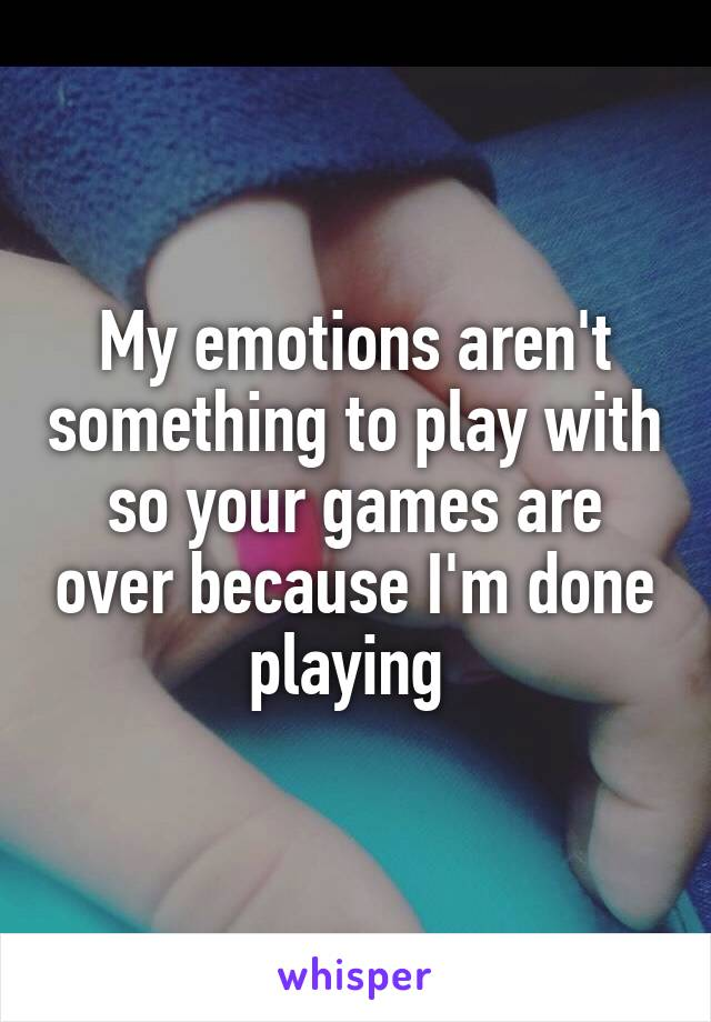 My emotions aren't something to play with so your games are over because I'm done playing