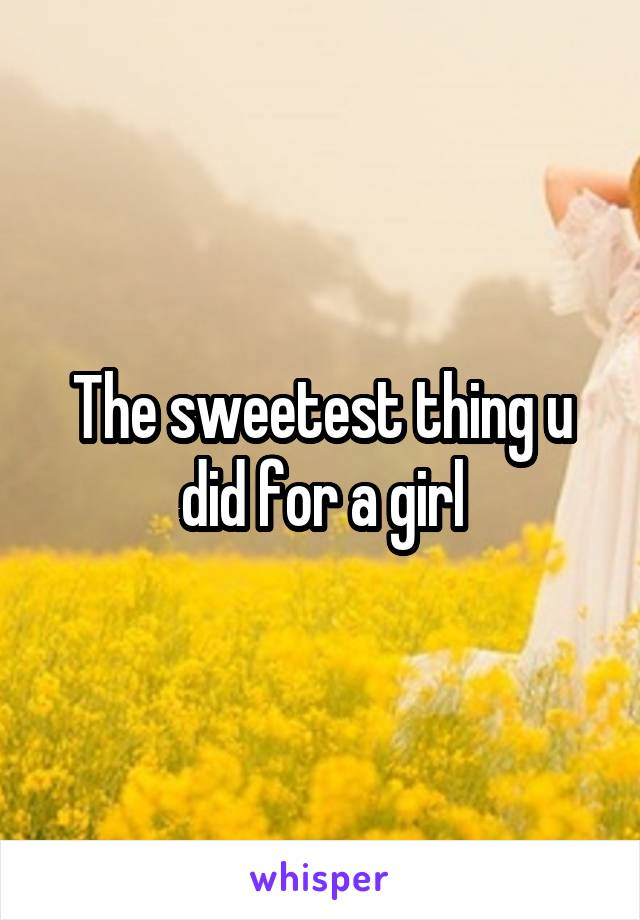 The sweetest thing u did for a girl