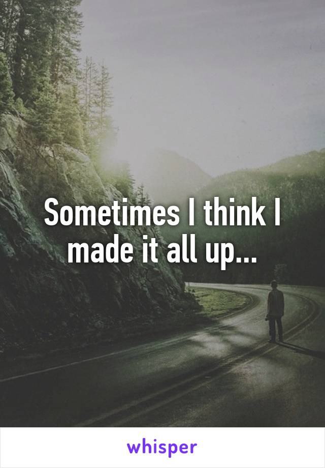 Sometimes I think I made it all up...