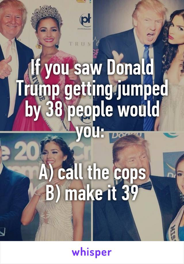 If you saw Donald Trump getting jumped by 38 people would you:   A) call the cops B) make it 39