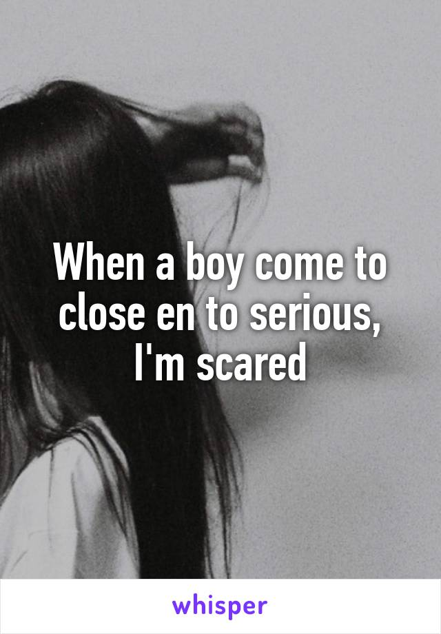 When a boy come to close en to serious, I'm scared