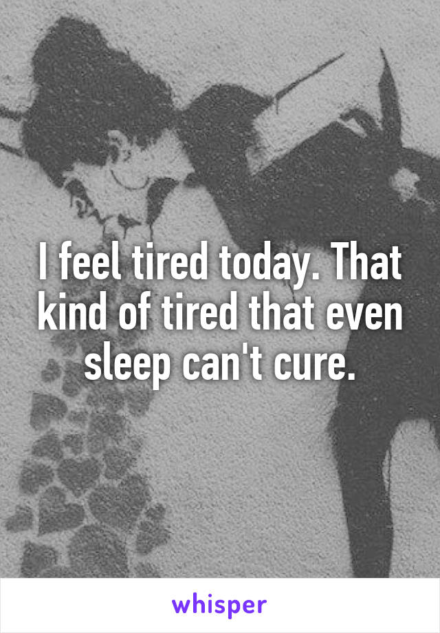 I feel tired today. That kind of tired that even sleep can't cure.
