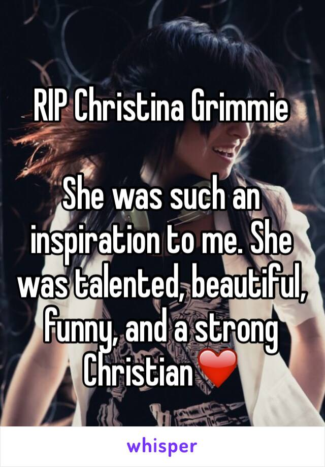 RIP Christina Grimmie  She was such an inspiration to me. She was talented, beautiful, funny, and a strong Christian❤️