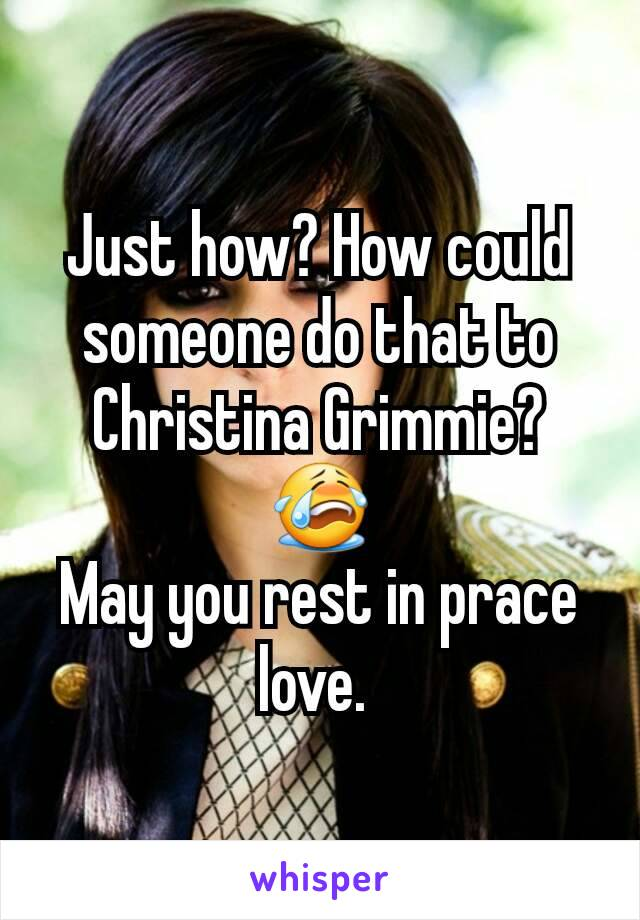 Just how? How could someone do that to Christina Grimmie? 😭 May you rest in prace love.