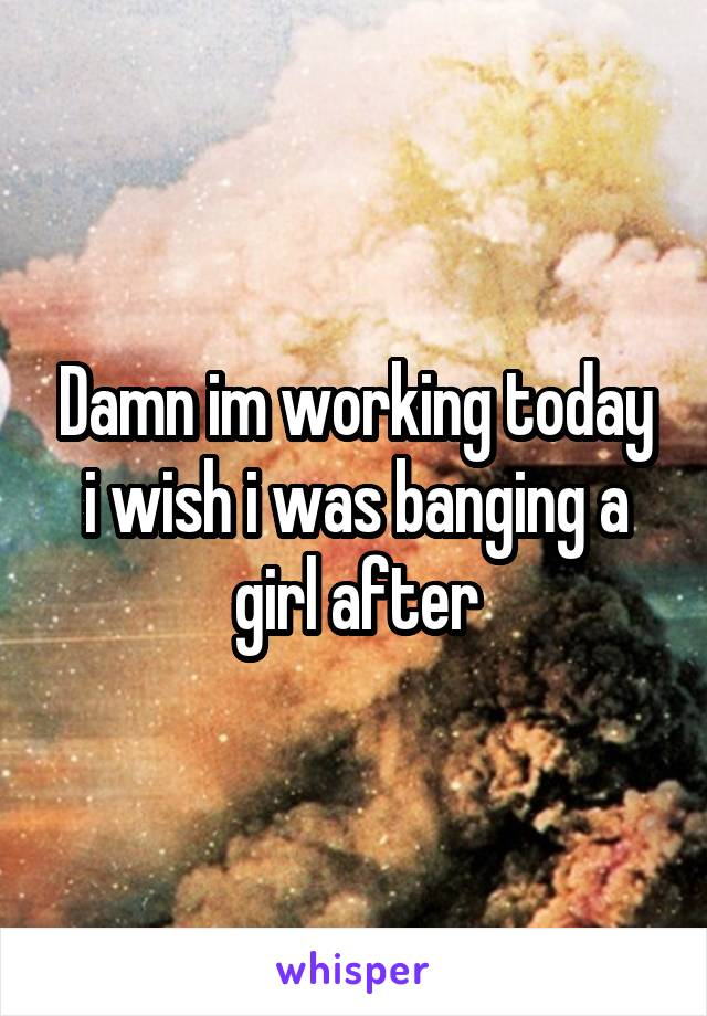 Damn im working today i wish i was banging a girl after